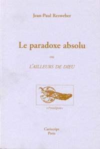 Jean-Paul Resweber - Le paradoxe absolu ou L'ailleurs de Dieu.