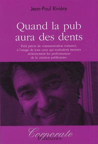 Jean-Paul Rivière - Quand la pub aura des dents - Petit précis de communication romancé, à l'usage de ceux qui souhaitent mesurer sérieusement les performances de la création publicitaire.