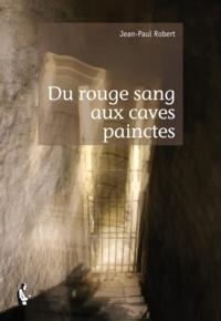 Jean-Paul Robert - Du rouge sang aux caves painctes.