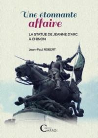 Jean-Paul Robert - Une etonnante affaire. la statue de jeanne d'arc a chinon.