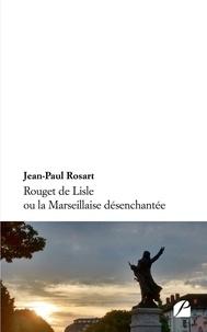 Jean-Paul Rosart - Rouget de Lisle ou la Marseillaise désenchantée.