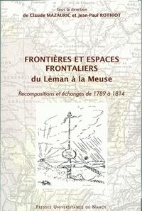 Jean-Paul Rothiot et  Collectif - Frontières et espaces frontaliers du Léman à la Meuse - Recompositions et échanges de 1789 à 1814.