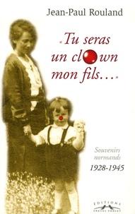 Jean-Paul Rouland - Tu seras un clown mon fils... - Souvenirs normands 1928-1945.