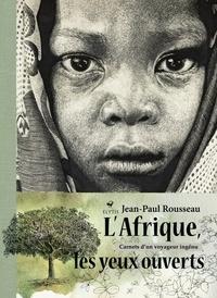 Jean-Paul Rousseau - L'Afrique les yeux ouverts - Carnets d'un voyageur ingénu.