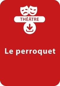 Jean-Paul Rousseau - THEATRALE  : Le perroquet (7-11 ans) - Une pièce de théâtre à télécharger.
