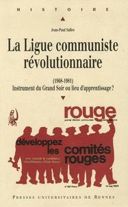 Jean-Paul Salles - La Ligue communiste révolutionnaire (1968-1981) - Instrument du Grand Soir ou lieu d'apprentissage ?.