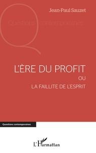 Jean-Paul Sauzet - L'ère du profit ou la faillite de l'esprit.
