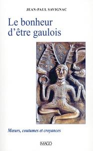 Jean-Paul Savignac - Le bonheur d'être gaulois - Mœurs, coutumes et croyances.