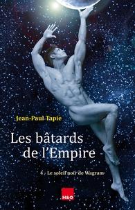 Jean-Paul Tapie - Les bâtards de l'Empire Tome 4 : Le soleil noir de Wagram.