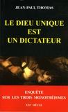 Jean-Paul Thomas - Le dieu unique est un dictateur - Enquête sur les trois monothéismes.