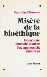 Jean-Paul Thomas - Misère de la bioéthique - Pour une morale contre les apprentis sorciers.