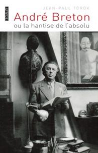 Jean-Paul Török - André Breton ou la hantise de l'absolu.