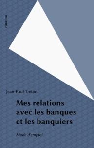 Jean-Paul Treton - Mes relations avec les banques et les banquiers - Mode d'emploi.