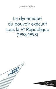 Jean-Paul Valette - La dynamique du pouvoir exécutif sous la Ve République (1958-1993).