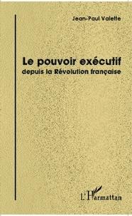 Jean-Paul Valette - Le pouvoir exécutif depuis la Révolution française.