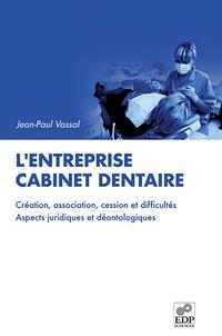 Jean-Paul Vassal - L'entreprise cabinet dentaire - Création, association, cession et difficultés, aspects juridiques et déontologiuqes.