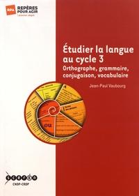 Etudier la langue au cycle 3 - Orthographe, grammaire, conjugaison, vocabulaire.pdf