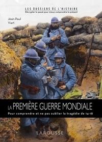Jean-Paul Viart - La Première Guerre Mondiale - Pour comprendre et ne pas oublier la tragédie de 14-18.