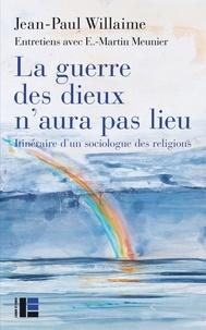 Jean-Paul Willaime - La guerre des dieux n'aura pas lieu - Itinéraire d'un sociologue des religions.