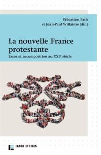 Jean-Paul Willaime et Sébastien Fath - La nouvelle France protestante - Essor et recomposition au XXIe siècle.