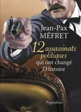 Jean-Pax Méfret - 12 assassinats politiques qui ont changé l'Histoire.