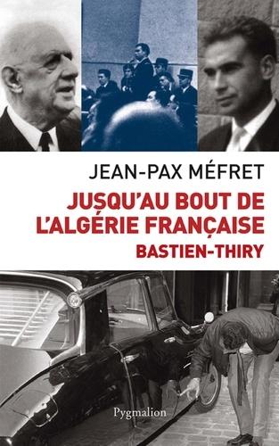 Jusqu'au bout de l'Algérie française. Bastien-Thiry
