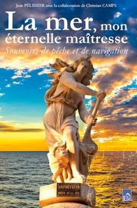 Jean Pélissier et Christian Camps - La mer, mon éternelle maîtresse - Souvenirs de pêche et de navigation.