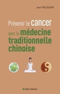 Jean Pélissier et Jean Pélissier - Prévenir le cancer avec la médecine traditionnelle chinoise.
