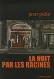 Jean Pelle - La nuit par les racines.
