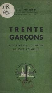 Jean Pellegrin - Trente garçons - Une pratique du métier de chef éclaireur.