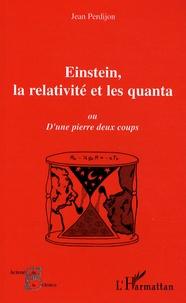 Jean Perdijon - Einstein, la relativité et les quanta - Ou d'une pierre deux coups.