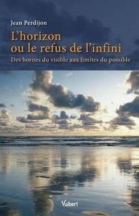 Jean Perdijon - L'horizon ou le refus de l'infini - Des bornes du visible aux limites du possible.