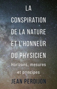 Jean Perdijon - La conspiration de la nature et l'honneur du physicien - Horizons, mesures et principes.