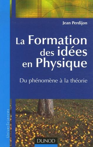 Jean Perdijon - La Formation des idées en Physique - Du phénomène à la théorie.