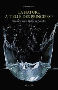 Jean Perdijon - La nature a-t-elle des principes ? - Origine et destin des lois de l'Univers.