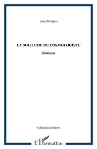 Jean Perdijon - La solitude du cosmologiste.