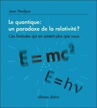 Jean Perdijon - Le quantique : un paradoxe de la relativité ? - Ces formules qui en savent plus que nous.
