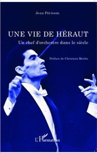 Jean Périsson - Une vie de héraut - Un chef d'orchestre dans le siècle.