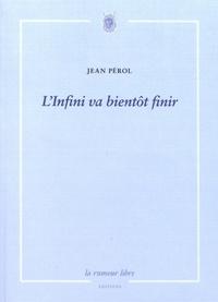 Jean Pérol - L'infini va bientôt finir.