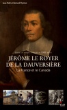 Jean Petit et Bernard Peyrous - Créer un monde nouveau au XVIIe siècle : Jérôme Le Royer de La Dauversière, la France et le Canada.