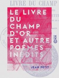 Jean Petit et Pierre le Verdier - Le Livre du champ d'or et autre poèmes inédits.