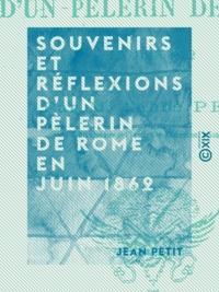 Jean Petit - Souvenirs et réflexions d'un pèlerin de Rome en juin 1862.