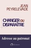 Jean Peyrelevade - Changer ou disparaître : adresse au patronat.