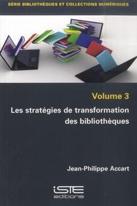 Jean-Philippe Accart - Les stratégies de transformation des bibliothèques - Volume 3.