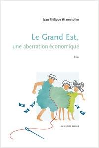Jean-Philippe Atzenhoffer - Le Grand Est, une aberration économique.