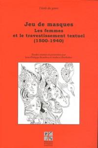 Jean-Philippe Baulieu et Andrea Oberhuber - Jeu de masques - Les femmes et le travestissement textuel (1500-1940).
