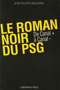 Jean-Philippe Bouchard - Le Roman noir du PSG - De Canal + à Canal -.