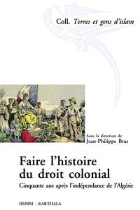 Jean-Philippe Bras - Faire l'histoire du droit colonial - Cinquante ans après l'indépendance de l'Algérie.
