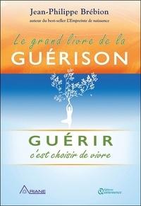 Jean-Philippe Brébion - Le grand livre de la guérison - Guérir, c'est choisir de vivre.