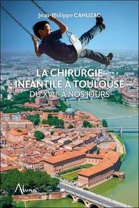 Jean-Philippe Cahuzac - La chirurgie infantile à Toulouse du XVIIe à nos jours.